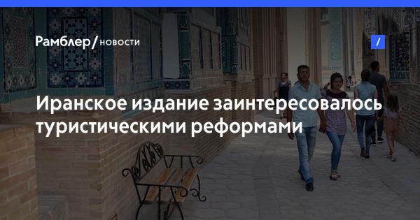 Иранское издание заинтересовалось туристическими реформами Узбекистана