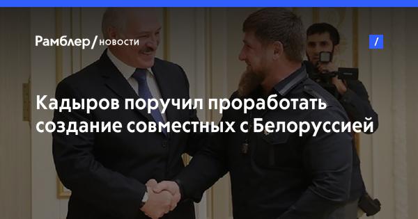 Кадыров поручил проработать создание совместных с Белоруссией промышленных и с/х компаний