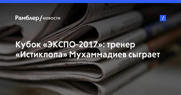 Кубок «ЭКСПО-2017»: тренер «Истиклола» Мухаммадиев сыграет за сборную мира