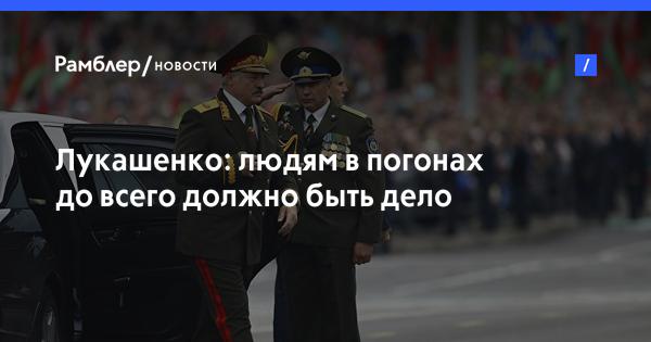 Лукашенко: людям в погонах до всего должно быть дело