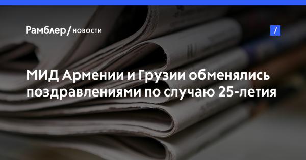 МИД Армении и Грузии обменялись поздравлениями по случаю 25-летия установления дипотношений