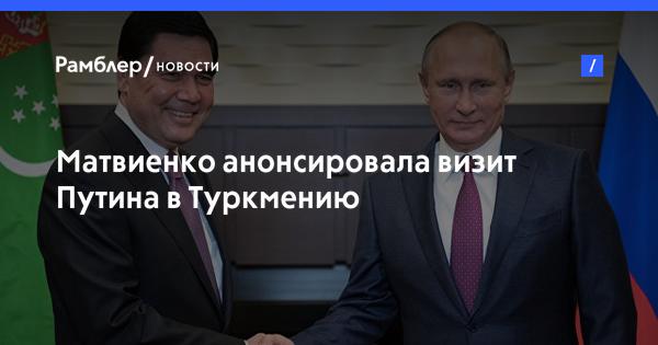 Валентина Матвиенко посетит Туркменистан