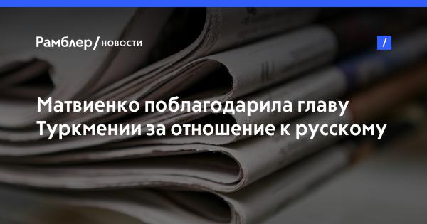Матвиенко поблагодарила главу Туркмении за отношение к русскому языку в стране