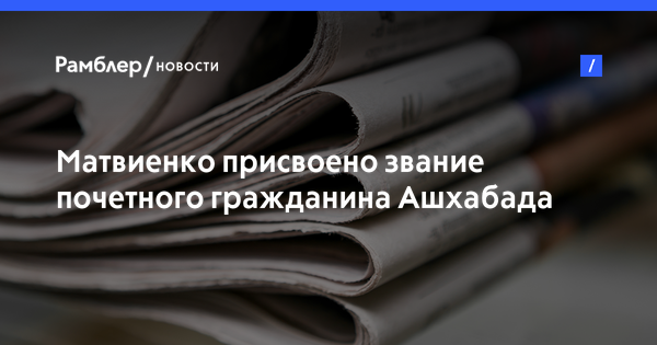 Матвиенко присвоено звание почетного гражданина Ашхабада