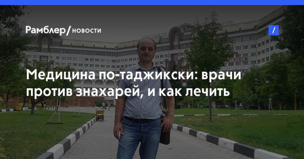 Медицина по-таджикски: врачи против знахарей, и как лечить мигрантов