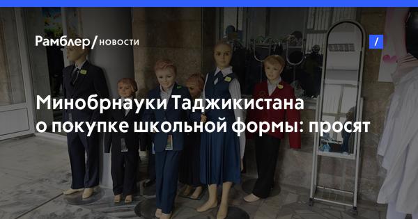 Минобрнауки Таджикистана о покупке школьной формы: просят чек— жалуйтесь