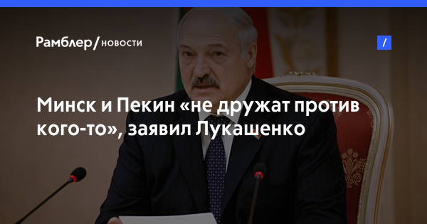 Минск и Пекин «не дружат против кого-то», заявил Лукашенко