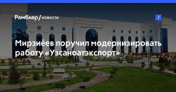 Мирзиёев поручил модернизировать работу «Узсаноатэкспорт»