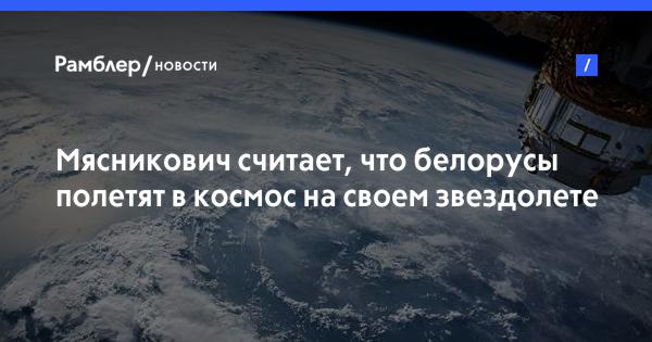 Мясникович считает, что белорусы полетят в космос на своем звездолете