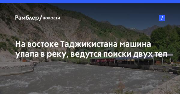 На востоке Таджикистана машина упала в реку, ведутся поиски двух тел