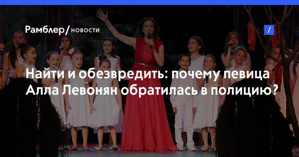 Найти и обезвредить: почему певица Алла Левонян обратилась в полицию?