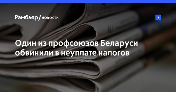Один из профсоюзов Беларуси обвинили в неуплате налогов