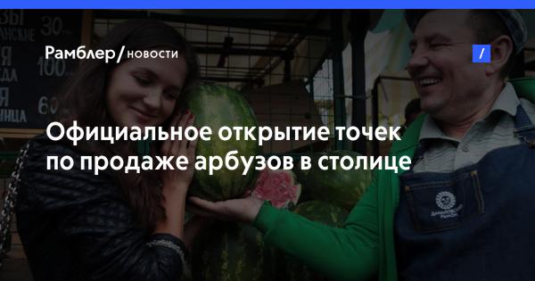 Официальное открытие точек по продаже арбузов в столице запланировано на 3 августа