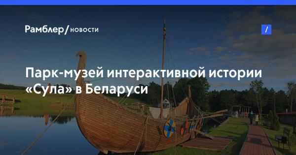 Парк-музей интерактивной истории «Сула» в Беларуси