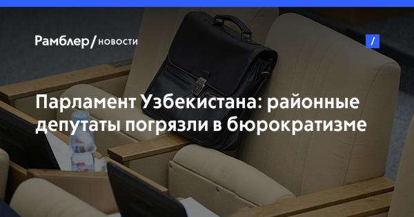 Парламент Узбекистана: районные депутаты погрязли в бюрократизме