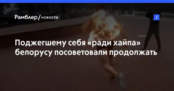 Поджегшему себя «ради хайпа» белорусу посоветовали продолжать