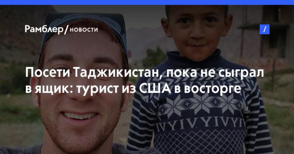 Посети Таджикистан, пока не сыграл в ящик: турист из США в восторге от ЦА