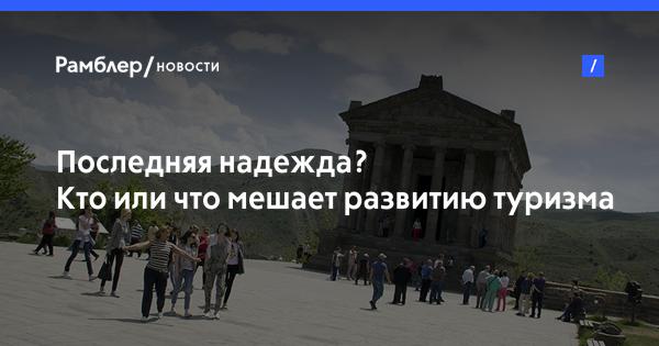 Последняя надежда? Кто или что мешает развитию туризма в Армении