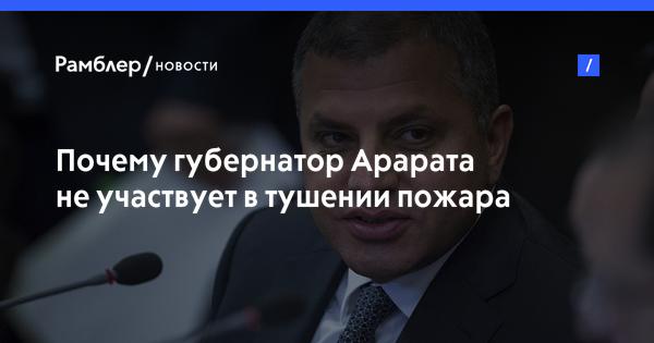Почему губернатор Арарата не участвует в тушении пожара в Хосрове?