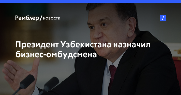 Президент Узбекистана назначил бизнес-омбудсмена