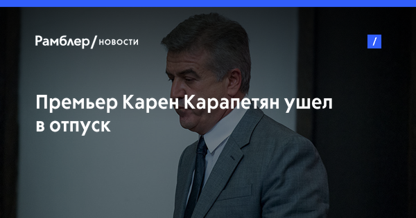 Премьер Карен Карапетян ушел в отпуск