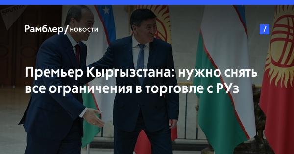 Премьер Кыргызстана: нужно снять все ограничения в торговле с РУз