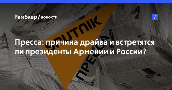 Пресса: причина драйва и встретятся ли президенты Армении и России?
