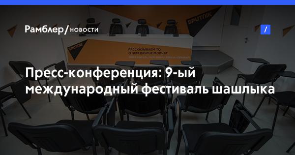 Пресс-конференция: 9-ый международный фестиваль шашлыка
