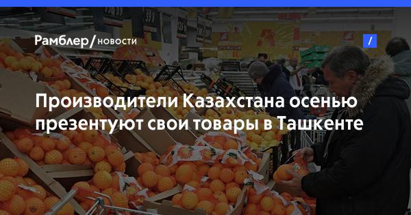 Производители Казахстана осенью презентуют свои товары в Ташкенте