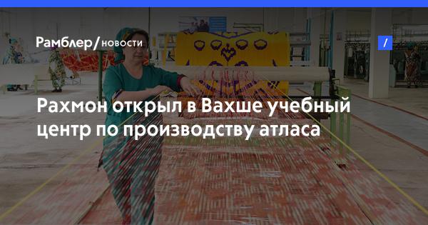 Рахмон открыл в Вахше учебный центр по производству атласа и адраса