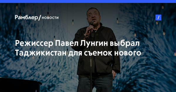 Режиссер Павел Лунгин выбрал Таджикистан для съемок нового фильма «Братство»
