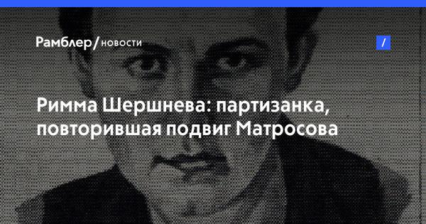 Римма Шершнева: партизанка, повторившая подвиг Матросова