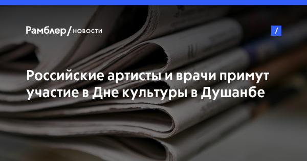 Российские артисты и врачи примут участие в Дне культуры в Душанбе