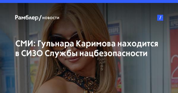 СМИ: Гульнара Каримова находится в СИЗО Службы нацбезопасности Узбекистана