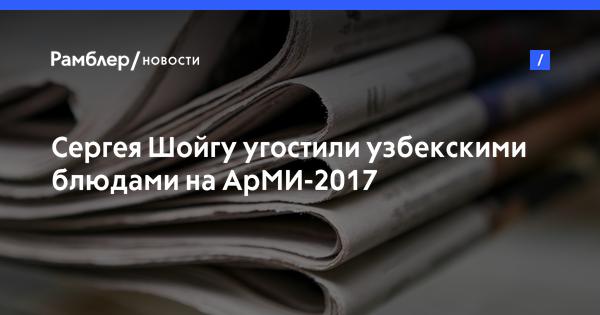 Сергея Шойгу угостили узбекскими блюдами на АрМИ-2017