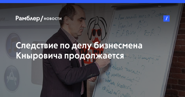 Следствие по делу бизнесмена Кныровича продолжается