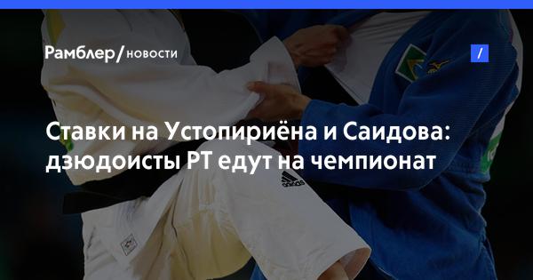 Ставки на Устопириёна и Саидова: дзюдоисты РТ едут на чемпионат мира