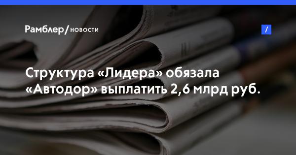 Структура «Лидера» обязала «Автодор» выплатить 2,6 млрд руб. недополученной выручки за новый выход на МКАД