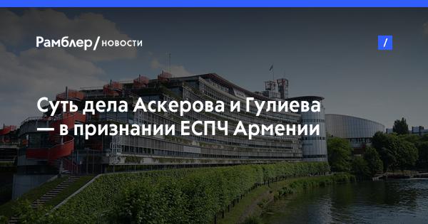 Суть дела Аскерова и Гулиева— в признании ЕСПЧ Армении агрессором