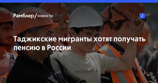 Таджикистан хочет добиться пенсий для мигрантов в РФ к 2018 году