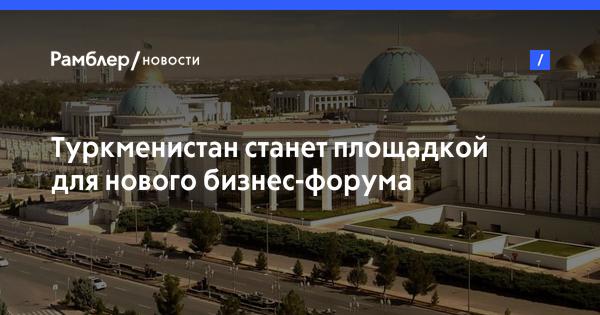Туркменистан станет площадкой для нового бизнес-форума