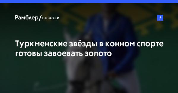 Туркменские звёзды в конном спорте готовы завоевать золото