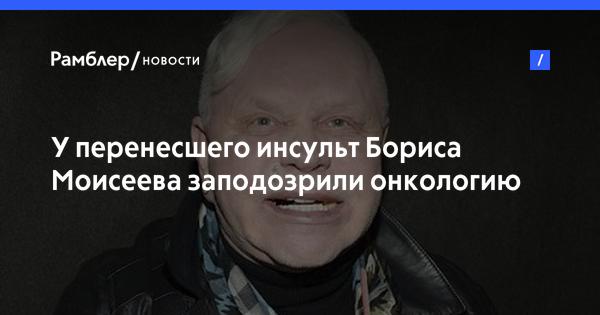 У перенесшего инсульт Бориса Моисеева заподозрили онкологию