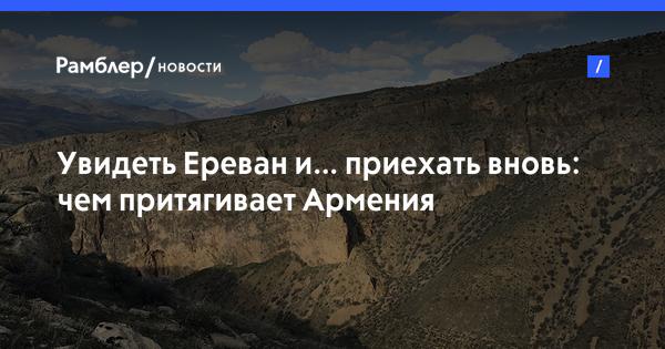 Увидеть Ереван и… приехать вновь: чем притягивает Армения