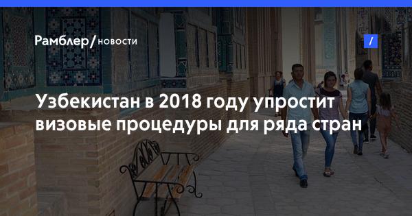 Узбекистан в 2018 году упростит визовые процедуры для ряда стран