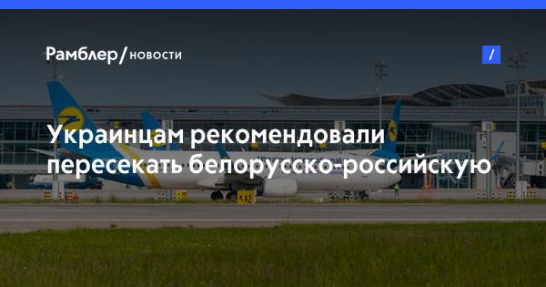Украинцам рекомендовали пересекать белорусско-российскую границу только самолетом