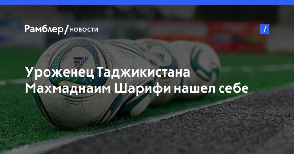 Уроженец Таджикистана Махмаднаим Шарифи нашел себе новый футбольный клуб