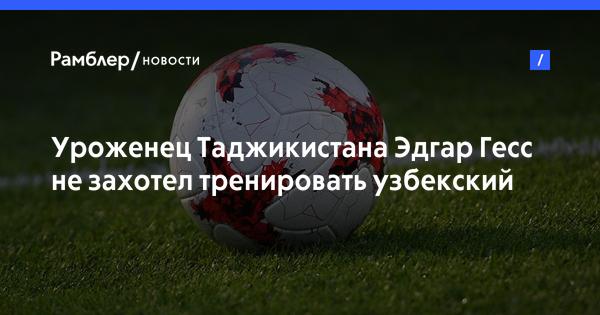 Уроженец Таджикистана Эдгар Гесс не захотел тренировать узбекский «Шуртан»