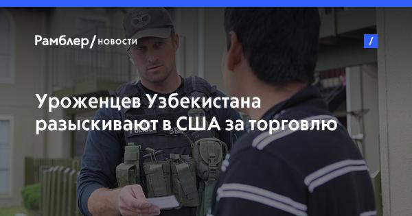 Уроженцев Узбекистана разыскивают в США за торговлю людьми