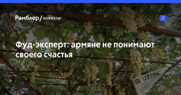 Фуд-эксперт: армяне не понимают своего счастья